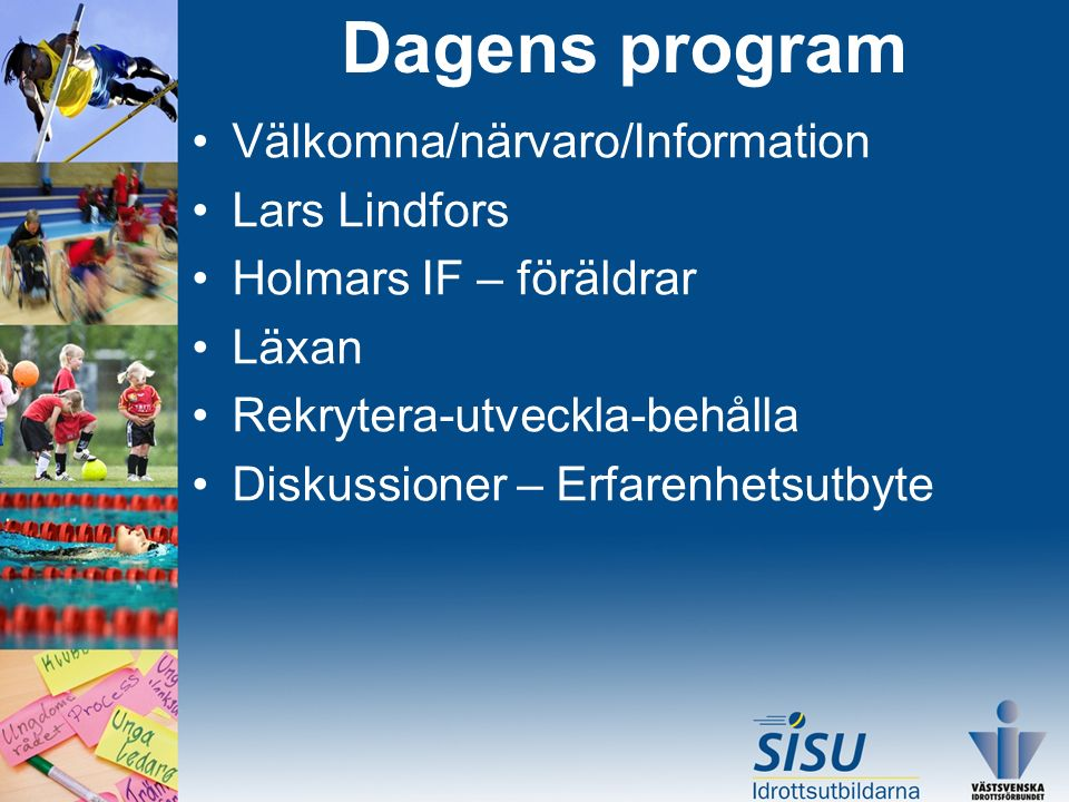Välkomna/närvaro/Information Lars Lindfors Holmars IF – föräldrar Läxan Rekrytera-utveckla-behålla Diskussioner – Erfarenhetsutbyte Dagens program