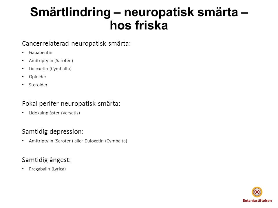 Smärtlindring – neuropatisk smärta – hos friska Cancerrelaterad neuropatisk smärta: Gabapentin Amitriptylin (Saroten) Duloxetin (Cymbalta) Opioider Steroider Fokal perifer neuropatisk smärta: Lidokainplåster (Versatis) Samtidig depression: Amitriptylin (Saroten) aller Duloxetin (Cymbalta) Samtidig ångest: Pregabalin (Lyrica)