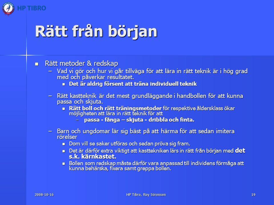 2008-10-16HP Tibro, Roy Sörensen19 Rätt från början Rätt metoder & redskap Rätt metoder & redskap –Vad vi gör och hur vi går tillväga för att lära in rätt teknik är i hög grad med och påverkar resultatet.