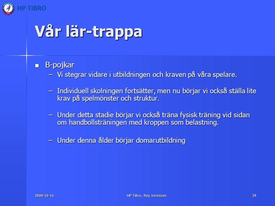 2008-10-16HP Tibro, Roy Sörensen39 Vår lär-trappa B-pojkar B-pojkar –Vi stegrar vidare i utbildningen och kraven på våra spelare.