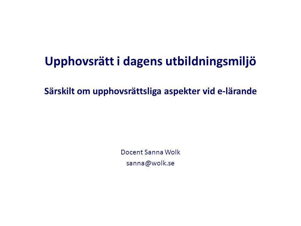 Upphovsrätt i dagens utbildningsmiljö Särskilt om upphovsrättsliga aspekter vid e-lärande Docent Sanna Wolk sanna@wolk.se