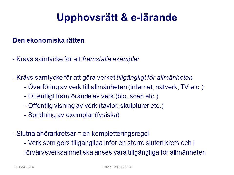 2012-08-14/ av Sanna Wolk Den ekonomiska rätten - Krävs samtycke för att framställa exemplar - Krävs samtycke för att göra verket tillgängligt för allmänheten - Överföring av verk till allmänheten (internet, nätverk, TV etc.) - Offentligt framförande av verk (bio, scen etc.) - Offentlig visning av verk (tavlor, skulpturer etc.) - Spridning av exemplar (fysiska) - Slutna åhörarkretsar = en kompletteringsregel - Verk som görs tillgängliga inför en större sluten krets och i förvärvsverksamhet ska anses vara tillgängliga för allmänheten Upphovsrätt & e-lärande