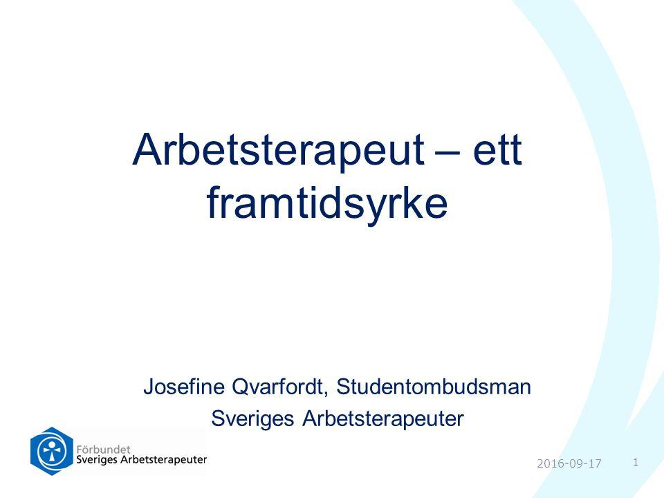 Josefine Qvarfordt, Studentombudsman Sveriges Arbetsterapeuter Arbetsterapeut – ett framtidsyrke 1 2016-09-17