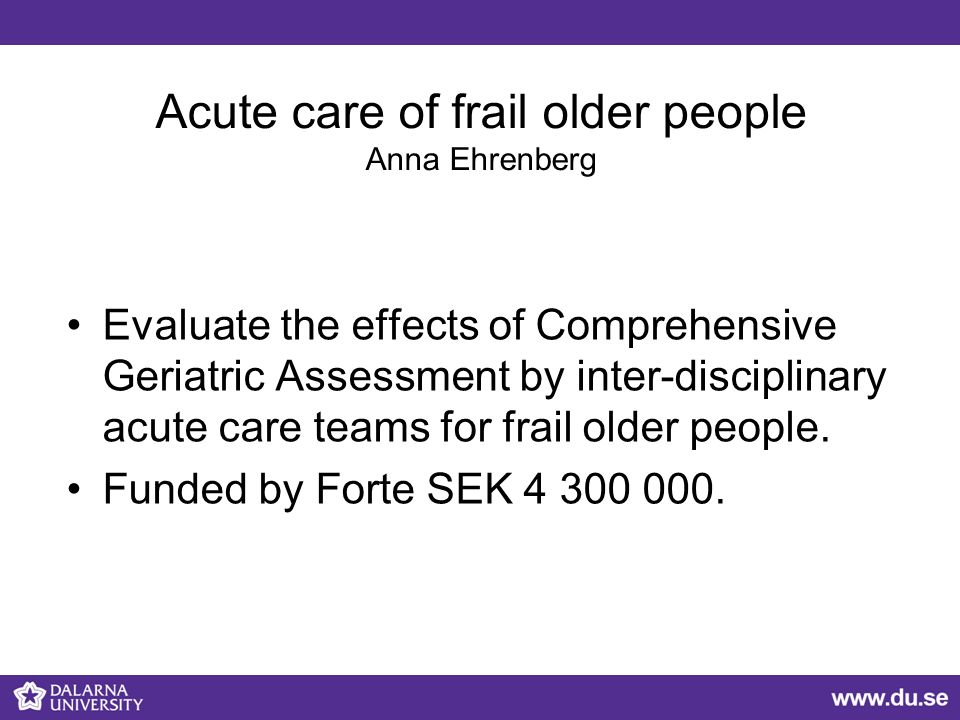 Acute care of frail older people Anna Ehrenberg Evaluate the effects of Comprehensive Geriatric Assessment by inter-disciplinary acute care teams for