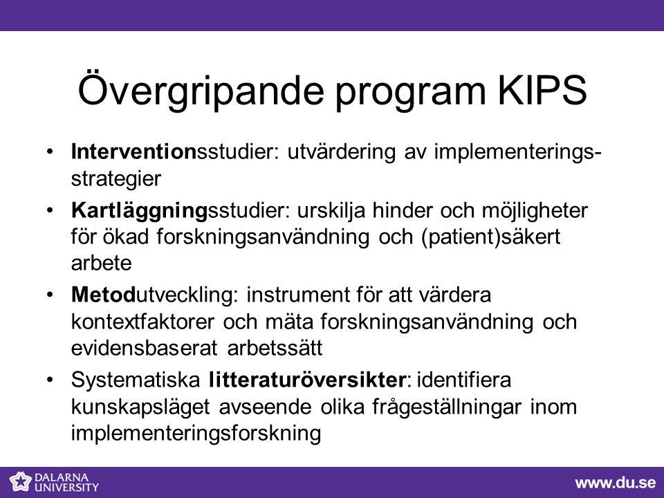 Övergripande program KIPS Interventionsstudier: utvärdering av implementerings- strategier Kartläggningsstudier: urskilja hinder och möjligheter för ökad forskningsanvändning och (patient)säkert arbete Metodutveckling: instrument för att värdera kontextfaktorer och mäta forskningsanvändning och evidensbaserat arbetssätt Systematiska litteraturöversikter: identifiera kunskapsläget avseende olika frågeställningar inom implementeringsforskning