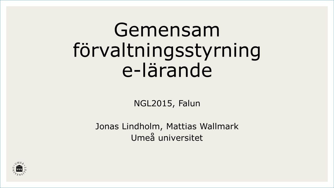 Gemensam förvaltningsstyrning e-lärande NGL2015, Falun Jonas Lindholm, Mattias Wallmark Umeå universitet