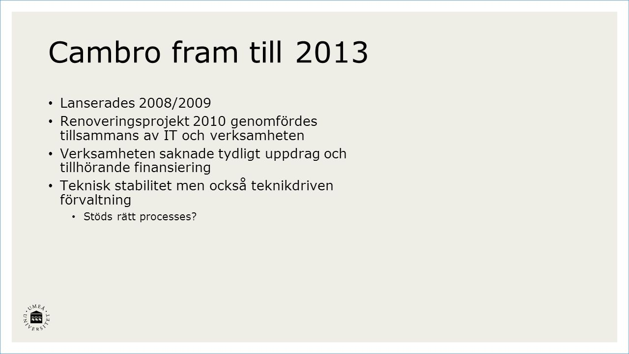 Cambro fram till 2013 Lanserades 2008/2009 Renoveringsprojekt 2010 genomfördes tillsammans av IT och verksamheten Verksamheten saknade tydligt uppdrag och tillhörande finansiering Teknisk stabilitet men också teknikdriven förvaltning Stöds rätt processes?
