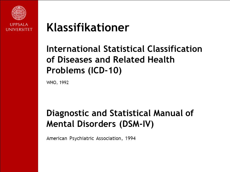 Klassifikationer International Statistical Classification of Diseases and Related Health Problems (ICD-10) WHO, 1992 Diagnostic and Statistical Manual of Mental Disorders (DSM-IV) American Psychiatric Association, 1994