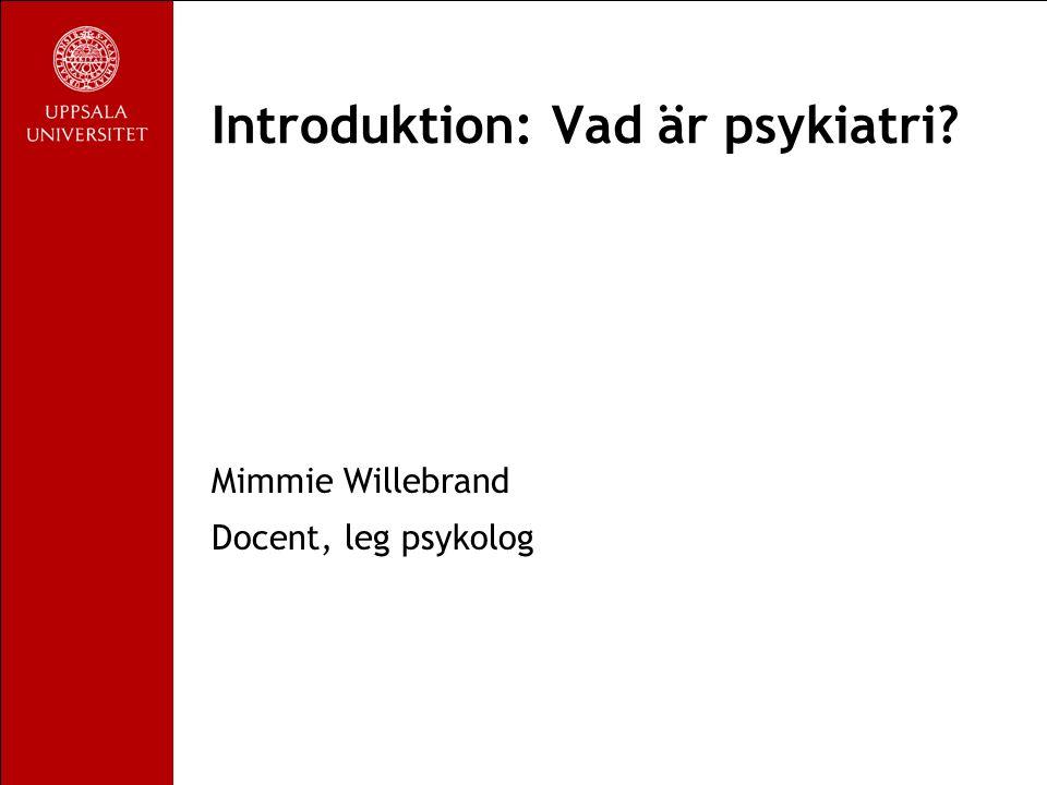 Introduktion: Vad är psykiatri Mimmie Willebrand Docent, leg psykolog