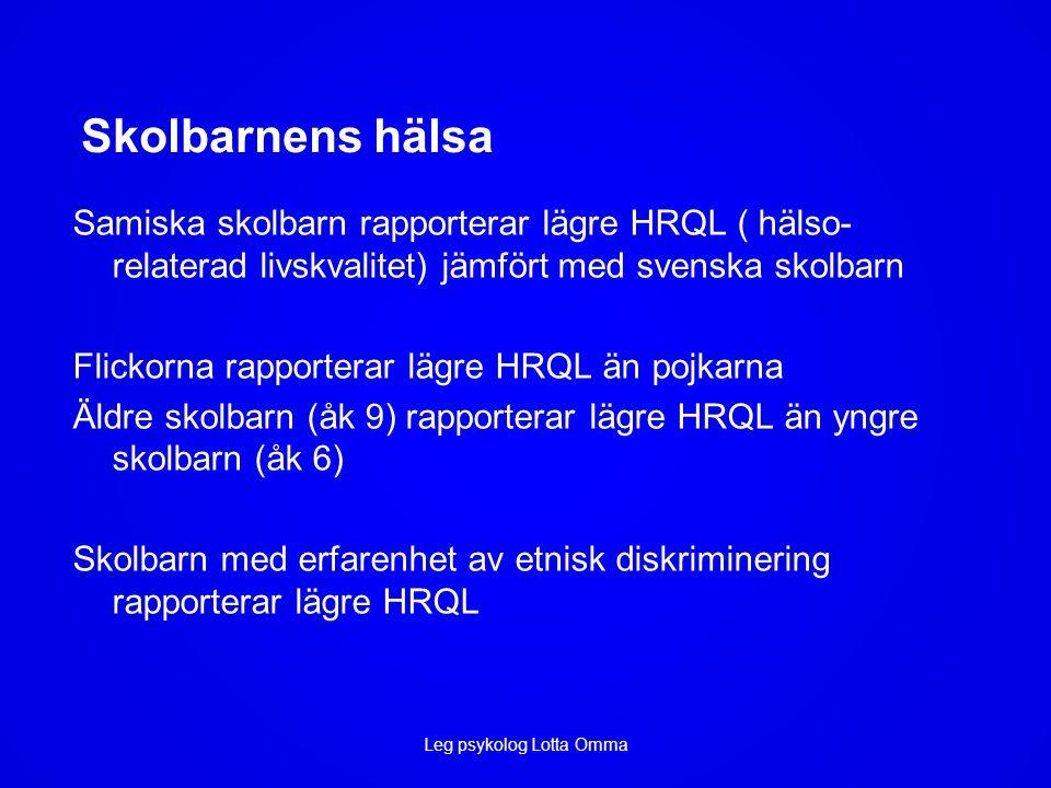 Skolbarnens hälsa Samiska skolbarn rapporterar lägre HRQL ( hälso- relaterad livskvalitet) jämfört med svenska skolbarn Flickorna rapporterar lägre HRQL än pojkarna Äldre skolbarn (åk 9) rapporterar lägre HRQL än yngre skolbarn (åk 6) Skolbarn med erfarenhet av etnisk diskriminering rapporterar lägre HRQL Leg psykolog Lotta Omma