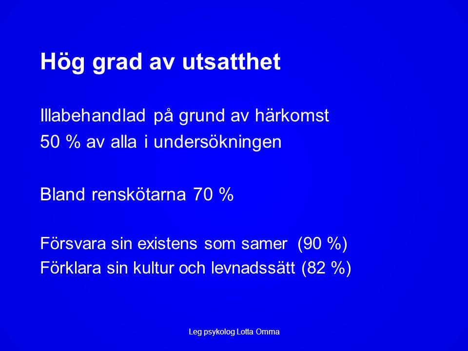 Hög grad av utsatthet Illabehandlad på grund av härkomst 50 % av alla i undersökningen Bland renskötarna 70 % Försvara sin existens som samer (90 %) Förklara sin kultur och levnadssätt (82 %) Leg psykolog Lotta Omma