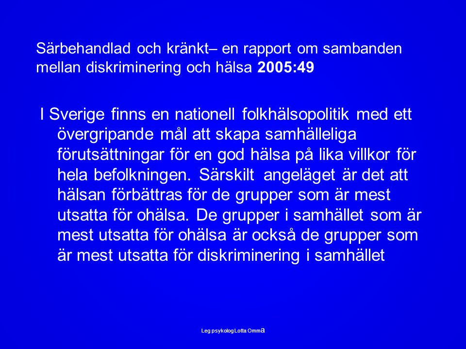 Särbehandlad och kränkt– en rapport om sambanden mellan diskriminering och hälsa 2005:49 I Sverige finns en nationell folkhälsopolitik med ett övergripande mål att skapa samhälleliga förutsättningar för en god hälsa på lika villkor för hela befolkningen.