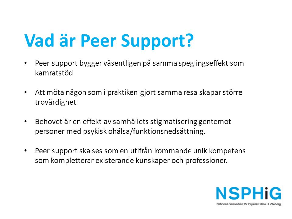 Vad är Peer Support? Peer support bygger väsentligen på samma speglingseffekt som kamratstöd Att möta någon som i praktiken gjort samma resa skapar st