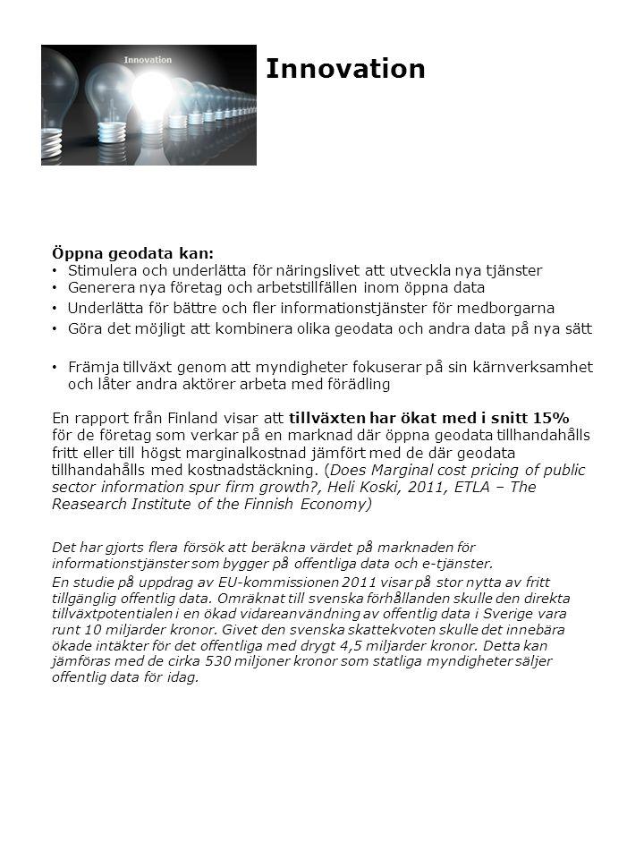 Innovation Öppna geodata kan: Stimulera och underlätta för näringslivet att utveckla nya tjänster Generera nya företag och arbetstillfällen inom öppna data Underlätta för bättre och fler informationstjänster för medborgarna Göra det möjligt att kombinera olika geodata och andra data på nya sätt Främja tillväxt genom att myndigheter fokuserar på sin kärnverksamhet och låter andra aktörer arbeta med förädling En rapport från Finland visar att tillväxten har ökat med i snitt 15% för de företag som verkar på en marknad där öppna geodata tillhandahålls fritt eller till högst marginalkostnad jämfört med de där geodata tillhandahålls med kostnadstäckning.