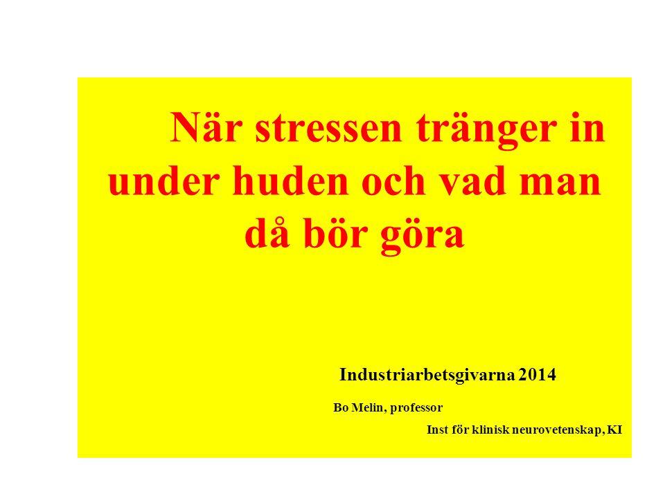 När stressen tränger in under huden och vad man då bör göra Bo Melin, professor Inst för klinisk neurovetenskap, KI Industriarbetsgivarna 2014