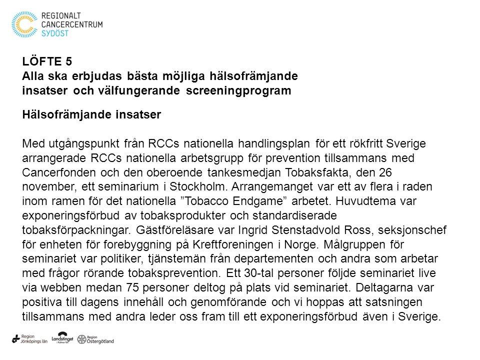 LÖFTE 5 Alla ska erbjudas bästa möjliga hälsofrämjande insatser och välfungerande screeningprogram Hälsofrämjande insatser Med utgångspunkt från RCCs nationella handlingsplan för ett rökfritt Sverige arrangerade RCCs nationella arbetsgrupp för prevention tillsammans med Cancerfonden och den oberoende tankesmedjan Tobaksfakta, den 26 november, ett seminarium i Stockholm.