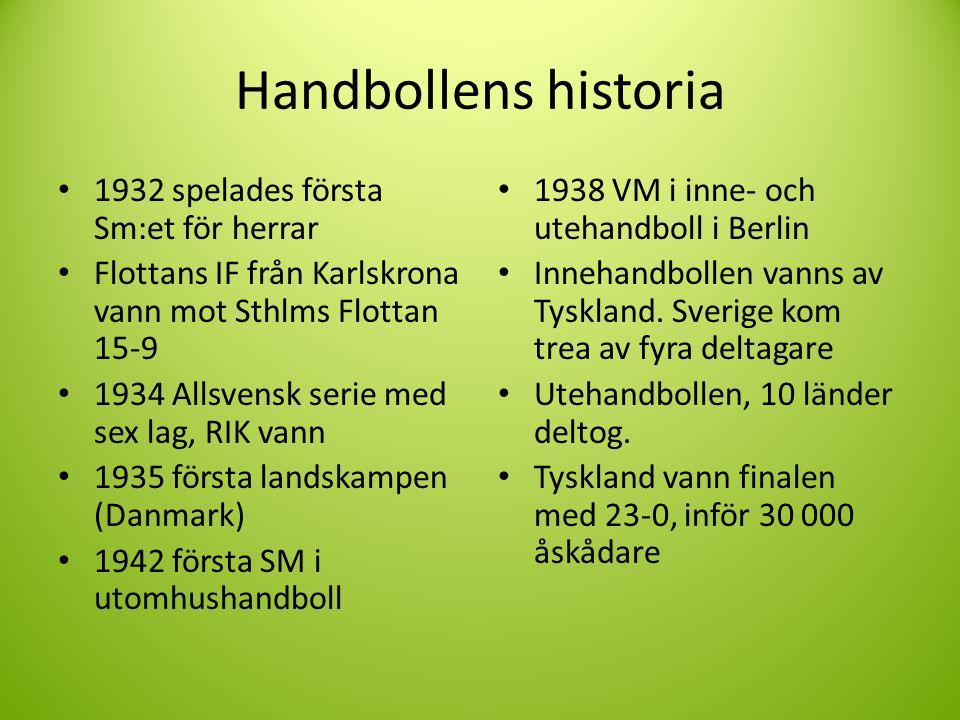 Handbollens historia 1932 spelades första Sm:et för herrar Flottans IF från Karlskrona vann mot Sthlms Flottan 15-9 1934 Allsvensk serie med sex lag, RIK vann 1935 första landskampen (Danmark) 1942 första SM i utomhushandboll 1938 VM i inne- och utehandboll i Berlin Innehandbollen vanns av Tyskland.