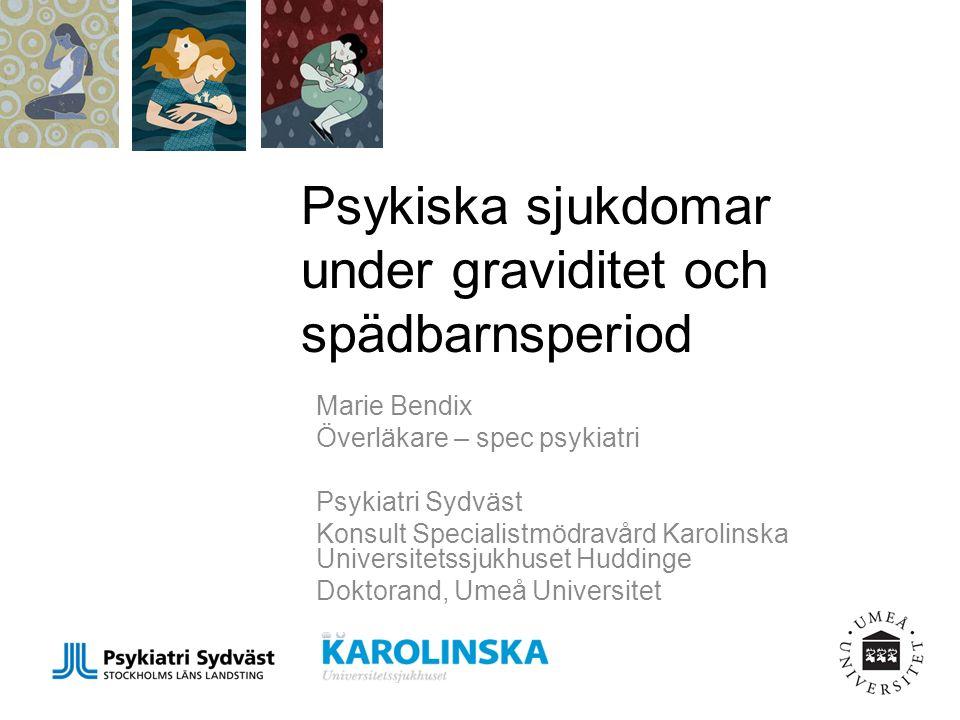 Psykiska sjukdomar under graviditet och spädbarnsperiod Marie Bendix Överläkare – spec psykiatri Psykiatri Sydväst Konsult Specialistmödravård Karolinska Universitetssjukhuset Huddinge Doktorand, Umeå Universitet