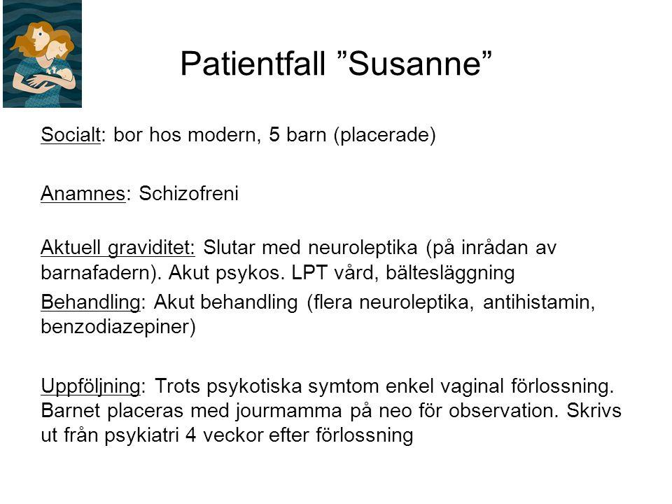 Patientfall Susanne Socialt: bor hos modern, 5 barn (placerade) Anamnes: Schizofreni Aktuell graviditet: Slutar med neuroleptika (på inrådan av barnafadern).