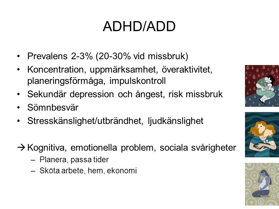 ADHD/ADD Prevalens 2-3% (20-30% vid missbruk) Koncentration, uppmärksamhet, överaktivitet, planeringsförmåga, impulskontroll Sekundär depression och ångest, risk missbruk Sömnbesvär Stresskänslighet/utbrändhet, ljudkänslighet  Kognitiva, emotionella problem, sociala svårigheter –Planera, passa tider –Sköta arbete, hem, ekonomi