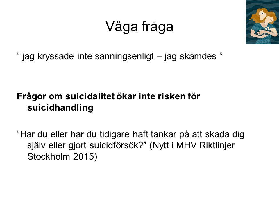 Våga fråga jag kryssade inte sanningsenligt – jag skämdes Frågor om suicidalitet ökar inte risken för suicidhandling Har du eller har du tidigare haft tankar på att skada dig själv eller gjort suicidförsök (Nytt i MHV Riktlinjer Stockholm 2015)