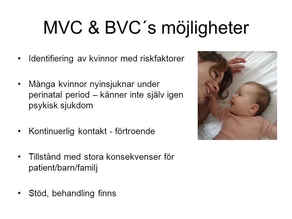 MVC & BVC´s möjligheter Identifiering av kvinnor med riskfaktorer Många kvinnor nyinsjuknar under perinatal period – känner inte själv igen psykisk sjukdom Kontinuerlig kontakt - förtroende Tillstånd med stora konsekvenser för patient/barn/familj Stöd, behandling finns