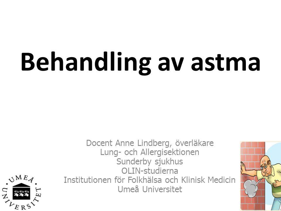 Behandling av astma Docent Anne Lindberg, överläkare Lung- och Allergisektionen Sunderby sjukhus OLIN-studierna Institutionen för Folkhälsa och Klinisk Medicin Umeå Universitet