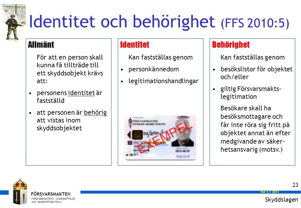 FÖRSVARSMAKTENS UNDERRÄTTELSE OCH SÄKERHETSCENTRUM FÖRSVARSMAKTEN Ver 1.0 2008 Ver 1.1 2011 23 Allmänt För att en person skall kunna få tillträde till ett skyddsobjekt krävs att: personens identitet är fastställd att personen är behörig att vistas inom skyddsobjektet Identitet Kan fastställas genom personkännedom legitimationshandlingar Behörighet Kan fastställas genom besökslistor för objektet och/eller giltig Försvarsmakts- legitimation Besökare skall ha besöksmottagare och får inte röra sig fritt på objektet annat än efter medgivande av säker- hetsansvarig (motsv.) Identitet och behörighet (FFS 2010:5) Skyddslagen