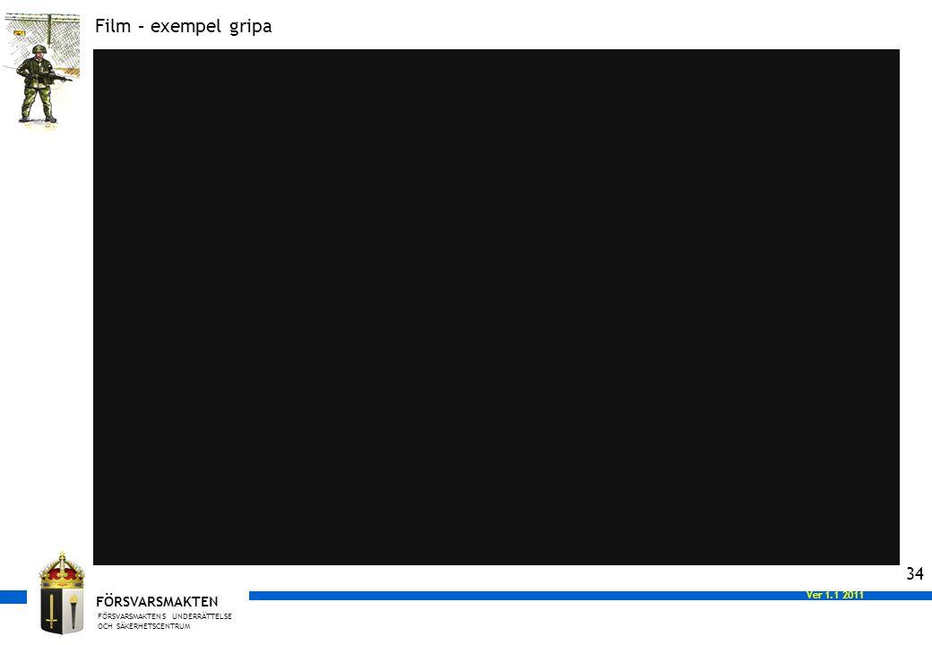 FÖRSVARSMAKTENS UNDERRÄTTELSE OCH SÄKERHETSCENTRUM FÖRSVARSMAKTEN Ver 1.0 2008 Ver 1.1 2011 34 Film – exempel gripa