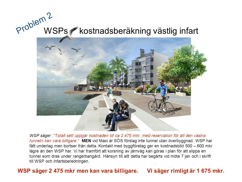 Problem 2 WSPs kostnadsberäkning västlig infart WSP säger : Totalt sett uppgår kostnaden till ca 2 475 mkr, med reservation för att den västra tunneln kan vara billigare. MEN vid Maxi är SÖS förslag inte tunnel utan överbyggnad.