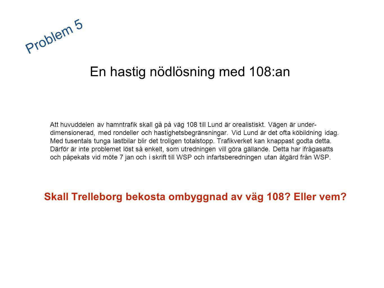 Problem 5 En hastig nödlösning med 108:an Att huvuddelen av hamntrafik skall gå på väg 108 till Lund är orealistiskt. Vägen är under- dimensionerad, m