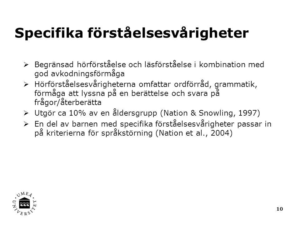 Specifika förståelsesvårigheter  Begränsad hörförståelse och läsförståelse i kombination med god avkodningsförmåga  Hörförståelsesvårigheterna omfattar ordförråd, grammatik, förmåga att lyssna på en berättelse och svara på frågor/återberätta  Utgör ca 10% av en åldersgrupp (Nation & Snowling, 1997)  En del av barnen med specifika förståelsesvårigheter passar in på kriterierna för språkstörning (Nation et al., 2004) 10