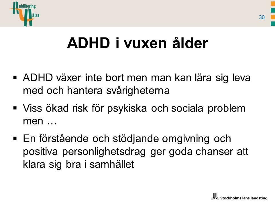 ADHD i vuxen ålder 30  ADHD växer inte bort men man kan lära sig leva med och hantera svårigheterna  Viss ökad risk för psykiska och sociala problem men …  En förstående och stödjande omgivning och positiva personlighetsdrag ger goda chanser att klara sig bra i samhället