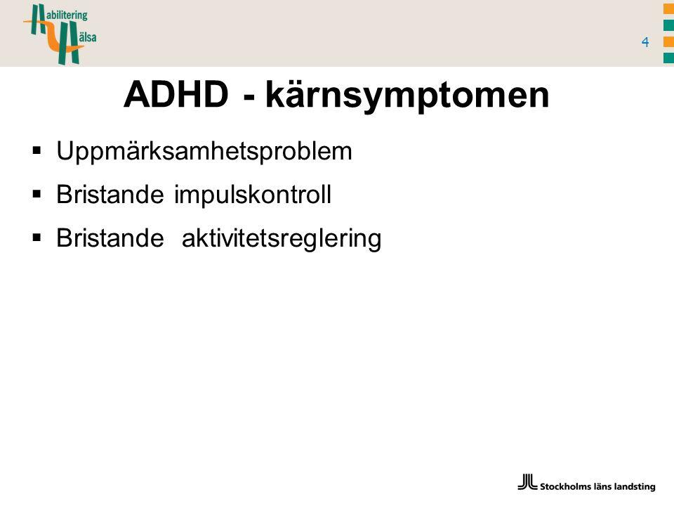 ADHD - kärnsymptomen 4  Uppmärksamhetsproblem  Bristande impulskontroll  Bristande aktivitetsreglering
