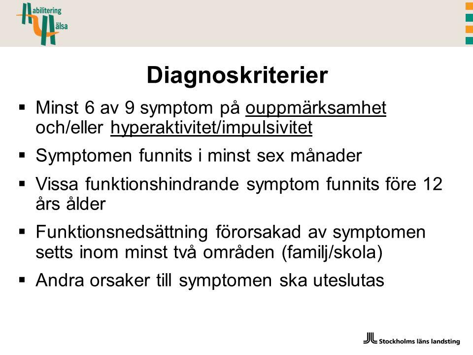 Diagnoskriterier  Minst 6 av 9 symptom på ouppmärksamhet och/eller hyperaktivitet/impulsivitet  Symptomen funnits i minst sex månader  Vissa funktionshindrande symptom funnits före 12 års ålder  Funktionsnedsättning förorsakad av symptomen setts inom minst två områden (familj/skola)  Andra orsaker till symptomen ska uteslutas