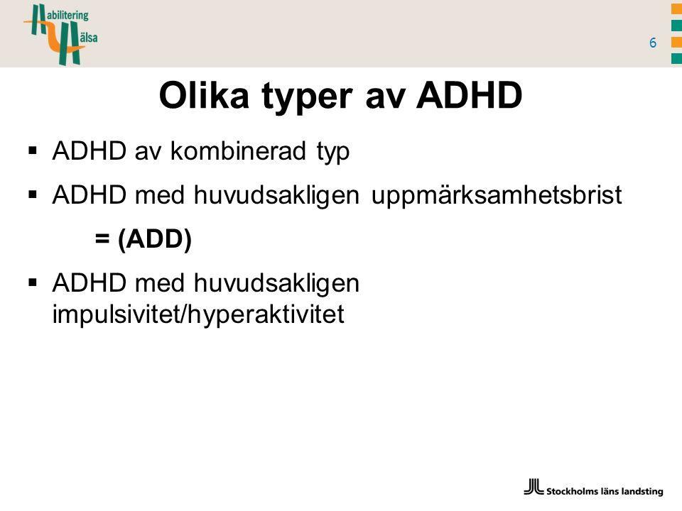 Olika typer av ADHD 6  ADHD av kombinerad typ  ADHD med huvudsakligen uppmärksamhetsbrist = (ADD)  ADHD med huvudsakligen impulsivitet/hyperaktivitet