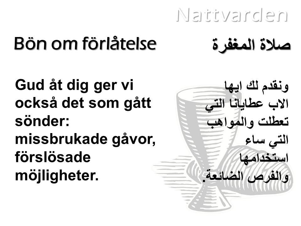 Nattvarden Bön om förlåtelse Gud åt dig ger vi också det som gått sönder: missbrukade gåvor, förslösade möjligheter. ونقدم لك ايها الاب عطايانا التي ت