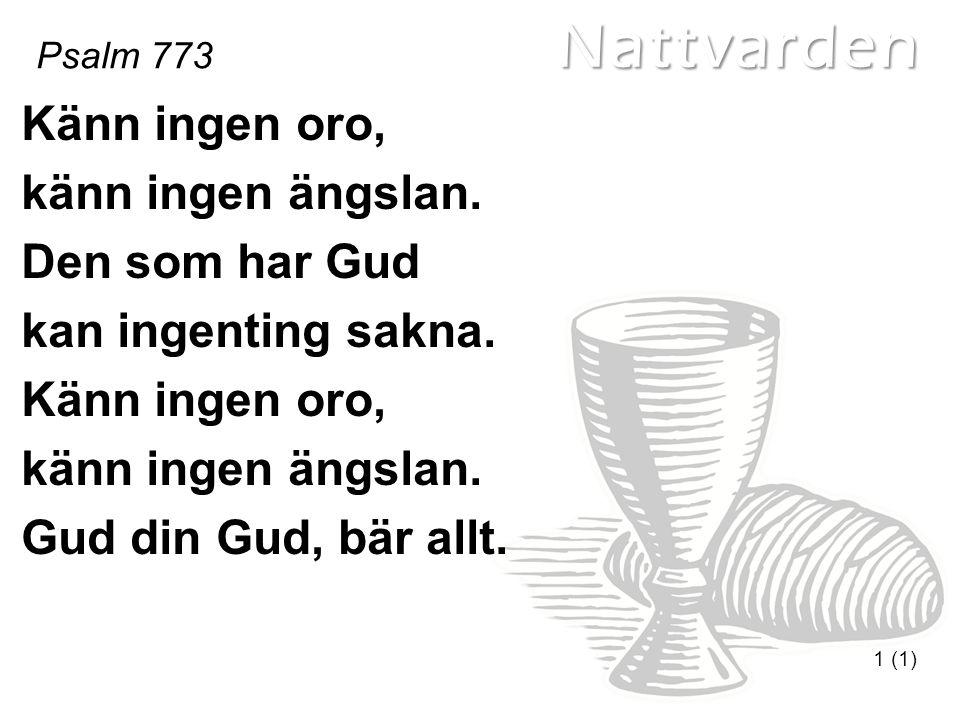 Nattvarden Psalm 773 1 (1) Känn ingen oro, känn ingen ängslan. Den som har Gud kan ingenting sakna. Känn ingen oro, känn ingen ängslan. Gud din Gud, b