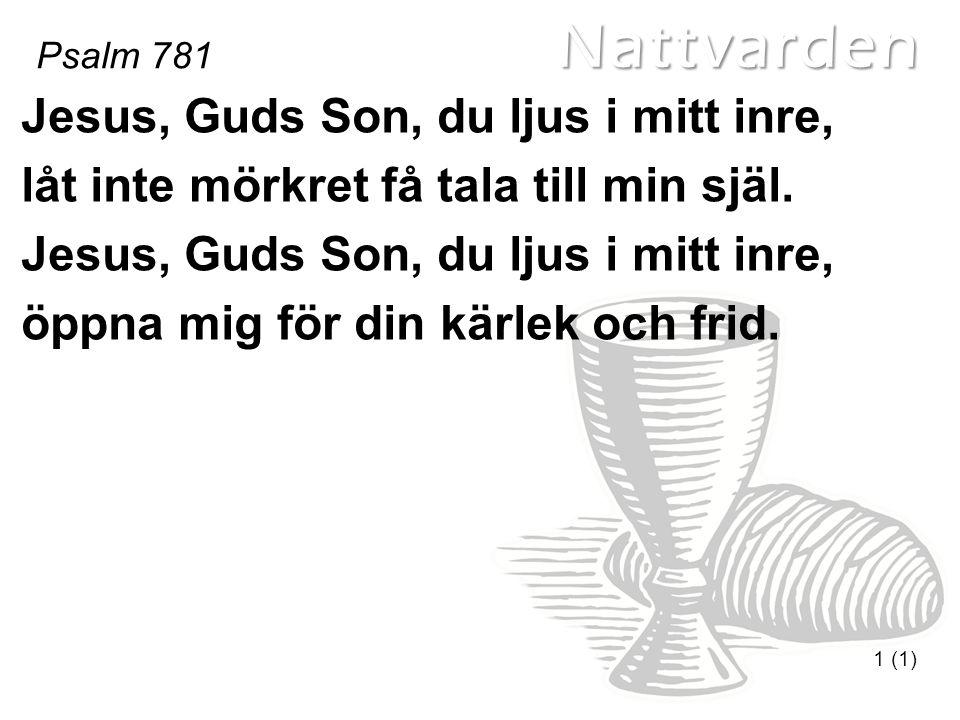 Nattvarden Psalm 781 1 (1) Jesus, Guds Son, du ljus i mitt inre, låt inte mörkret få tala till min själ. Jesus, Guds Son, du ljus i mitt inre, öppna m