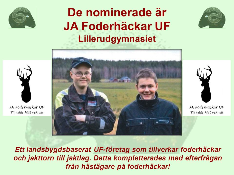 De nominerade är JA Foderhäckar UF Lillerudgymnasiet Ett landsbygdsbaserat UF-företag som tillverkar foderhäckar och jakttorn till jaktlag.