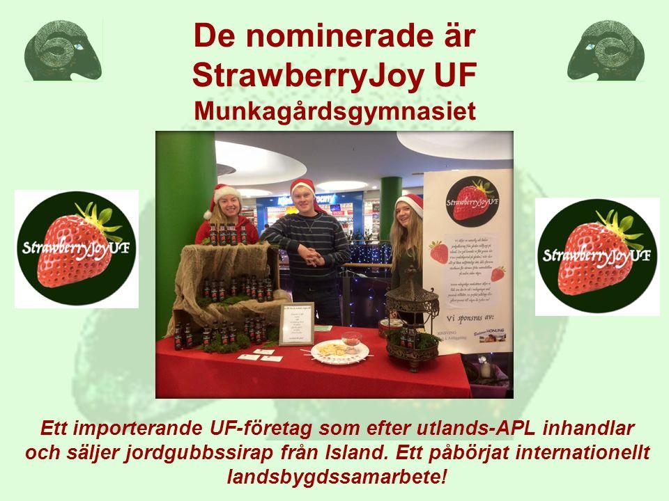De nominerade är StrawberryJoy UF Munkagårdsgymnasiet Ett importerande UF-företag som efter utlands-APL inhandlar och säljer jordgubbssirap från Island.