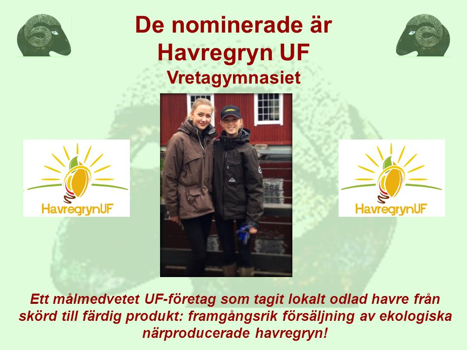De nominerade är Havregryn UF Vretagymnasiet Ett målmedvetet UF-företag som tagit lokalt odlad havre från skörd till färdig produkt: framgångsrik försäljning av ekologiska närproducerade havregryn!