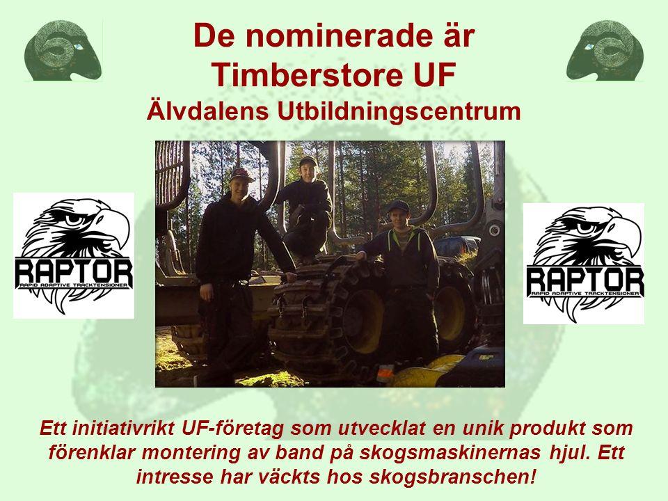 De nominerade är Timberstore UF Älvdalens Utbildningscentrum Ett initiativrikt UF-företag som utvecklat en unik produkt som förenklar montering av band på skogsmaskinernas hjul.
