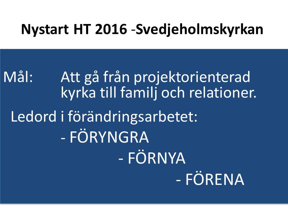 Nystart HT 2016 -Svedjeholmskyrkan Mål: Att gå från projektorienterad kyrka till familj och relationer.