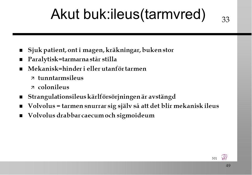 501 49 Akut buk:ileus(tarmvred) n Sjuk patient, ont i magen, kräkningar, buken stor n Paralytisk=tarmarna står stilla n Mekanisk=hinder i eller utanför tarmen ä tunntarmsileus ä colonileus n Strangulationsileus kärlförsörjningen är avstängd n Volvolus = tarmen snurrar sig själv så att det blir mekanisk ileus n Volvolus drabbar caecum och sigmoideum 33
