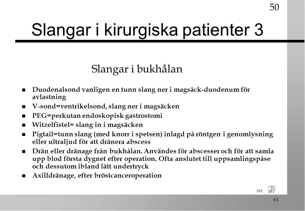 501 61 Slangar i kirurgiska patienter 3 n Duodenalsond vanligen en tunn slang ner i magsäck-duodenum för avlastning n V-sond=ventrikelsond, slang ner i magsäcken n PEG=perkutan endoskopisk gastrostomi n Witzelfistel= slang in i magsäcken n Pigtail=tunn slang (med knorr i spetsen) inlagd på röntgen i genomlysning eller ultraljud för att dränera abscess n Drän eller dränage från bukhålan.
