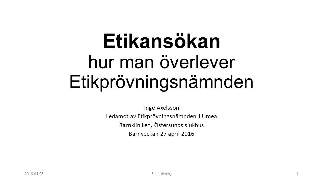 Etikansökan hur man överlever Etikprövningsnämnden Inge Axelsson Ledamot av Etikprövningsnämnden i Umeå Barnkliniken, Östersunds sjukhus Barnveckan 27 april 2016 2016-04-23Etikprövning1