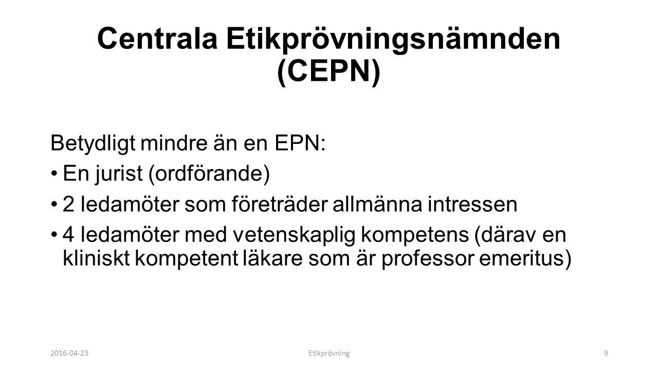 Centrala Etikprövningsnämnden (CEPN) Betydligt mindre än en EPN: En jurist (ordförande) 2 ledamöter som företräder allmänna intressen 4 ledamöter med vetenskaplig kompetens (därav en kliniskt kompetent läkare som är professor emeritus) 2016-04-23Etikprövning9