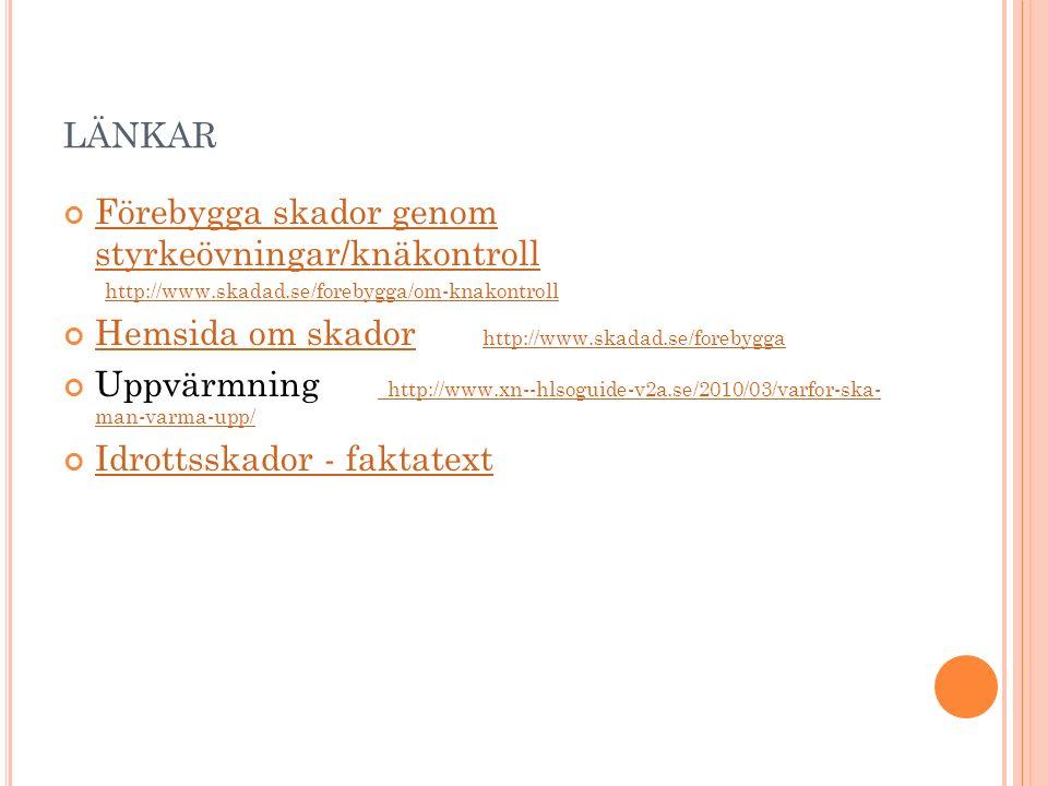 LÄNKAR Förebygga skador genom styrkeövningar/knäkontroll http://www.skadad.se/forebygga/om-knakontroll Hemsida om skadorHemsida om skador http://www.skadad.se/forebygga http://www.skadad.se/forebygga Uppvärmning http://www.xn--hlsoguide-v2a.se/2010/03/varfor-ska- man-varma-upp/ http://www.xn--hlsoguide-v2a.se/2010/03/varfor-ska- man-varma-upp/ Idrottsskador - faktatext