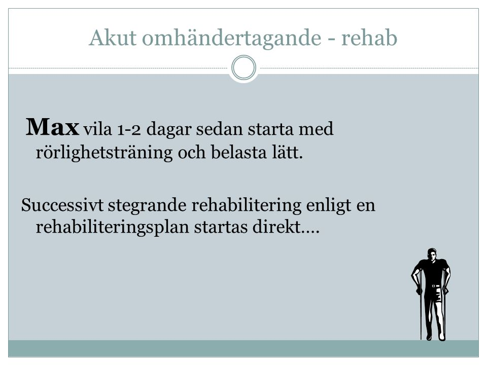 Akut omhändertagande - rehab Max vila 1-2 dagar sedan starta med rörlighetsträning och belasta lätt. Successivt stegrande rehabilitering enligt en reh